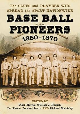 Base Ball Pioneers, 1850-1870: The Clubs and Players Who Spread the Sport Nationwide (Paperback)