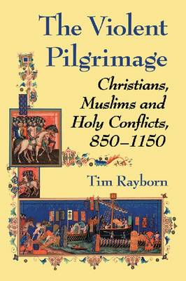 The Violent Pilgrimage: Christians, Muslims and Holy Conflicts, 850-1150 (Paperback)