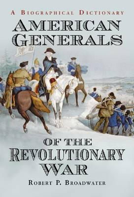 American Generals of the Revolutionary War: A Biographical Dictionary (Paperback)