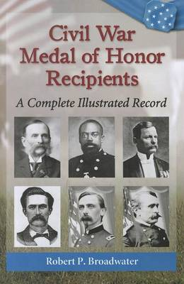 Civil War Medal of Honor Recipients: A Complete Illustrated Record (Paperback)