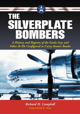 The Silverplate Bombers: A History and Registry of the Enola Gay and Other B-29s Configured to Carry Atomic Bombs (Paperback)