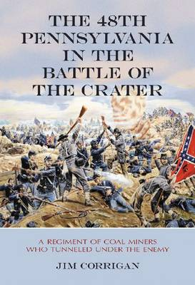 The 48th Pennsylvania in the Battle of the Crater: A Regiment of Coal Miners Who Tunneled Under the Enemy (Paperback)