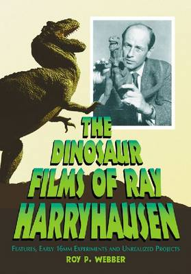 The Dinosaur Films of Ray Harryhausen: Features, Early 16mm Experiments and Unrealized Projects (Paperback)