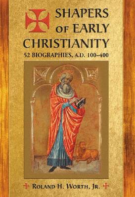 Shapers of Early Christianity: 52 Biographies, A.D. 100-400 (Paperback)