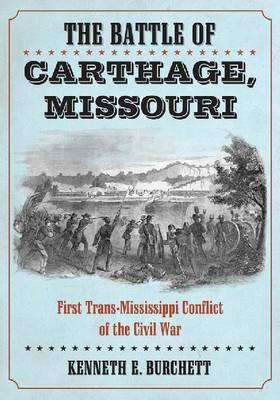 The Battle of Carthage, Missouri: A History of the First Trans-Mississippi Conflict of the Civil War (Paperback)