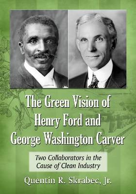 The Green Vision of Henry Ford and George Washington Carver: Two Collaborators in the Cause of Clean Industry (Paperback)