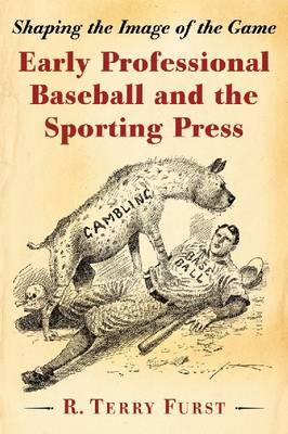 Early Professional Baseball and the Sporting Press: Shaping the Image of the Game (Paperback)