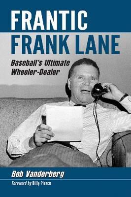 Frantic Frank Lane: Baseball's Ultimate Wheeler-Dealer (Paperback)