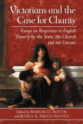 Victorians and the Case for Charity: Essays on Responses to English Poverty by the State, the Church and the Literati (Paperback)