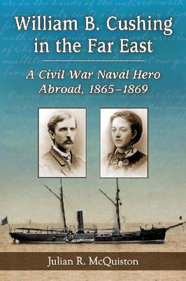 William B. Cushing in the Far East: A Civil War Naval Hero Abroad, 1865-1869 (Paperback)