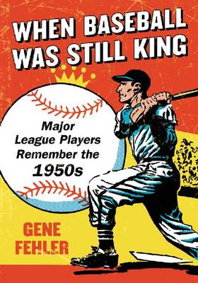 When Baseball Was Still King: Major League Players Remember the 1950s (Paperback)