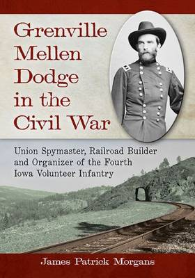 Grenville Mellen Dodge in the Civil War: Union Spymaster, Railroad Builder and Organizer of the Fourth Iowa Volunteer Infantry (Paperback)