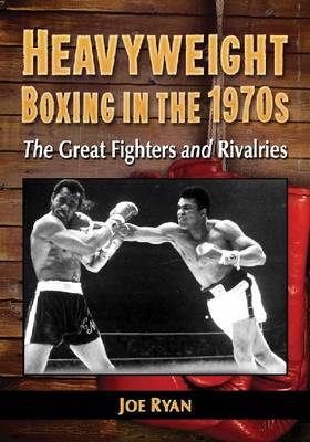 Heavyweight Boxing in the 1970s: The Great Fighters and Rivalries (Paperback)