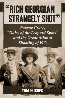 """Rich Georgian Strangely Shot: Eugene Grace, """"""""Daisy of the Leopard Spots"""""""" and the Great Atlanta Shooting of 1912 (Paperback)"""