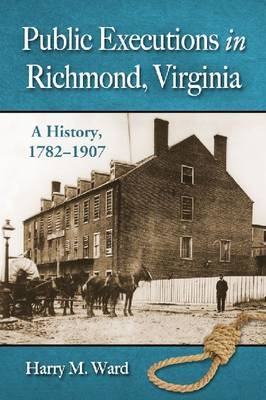 Public Executions in Richmond, Virginia: A History, 1782-1907 (Paperback)