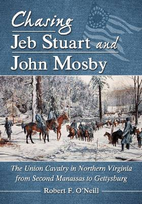 Chasing Jeb Stuart and John Mosby: The Union Cavalry in Northern Virginia from Second Manassas to Gettysburg (Paperback)