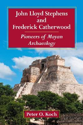 John Lloyd Stephens and Frederick Catherwood: Pioneers of Mayan Archaeology (Paperback)