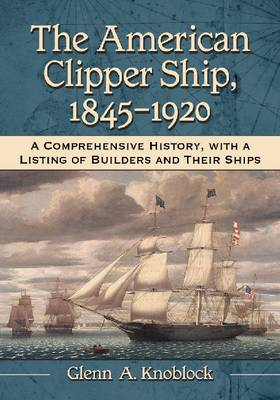 The American Clipper Ship, 1845-1920: A Comprehensive History, with a Listing of Builders and Their Ships (Hardback)