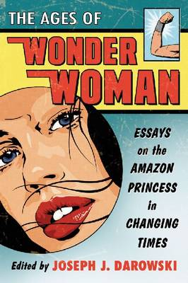 The Ages of Wonder Woman: Essays on the Amazon Princess in Changing Times (Paperback)