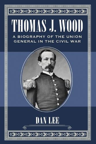 Thomas J. Wood: A Biography of the Union General in the Civil War (Paperback)