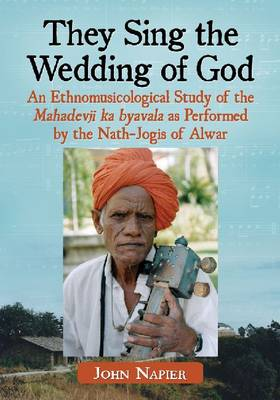 They Sing the Wedding of God: An Ethnomusicological Study of the Mahadevji ka byavala as Performed by the Nath-Jogis of Alwar (Paperback)
