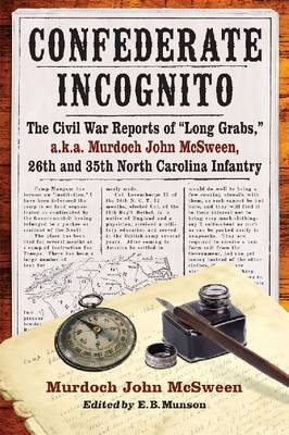 "Confederate Incognito: The Civil War Reports of """"Long Grabs,"""" a.k.a. Murdoch John McSween, 26th and 35th North Carolina Infantry (Paperback)"