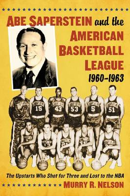 Abe Saperstein and the American Basketball League, 1960-1963: The Upstarts Who Shot for Three and Lost to the NBA (Paperback)