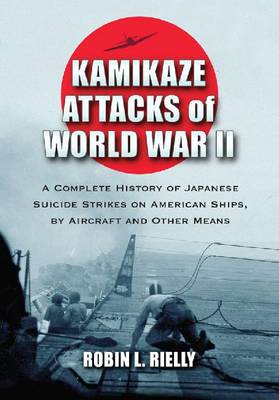 Kamikaze Attacks of World War II: A Complete History of Japanese Suicide Strikes on American Ships, by Aircraft and Other Means (Paperback)