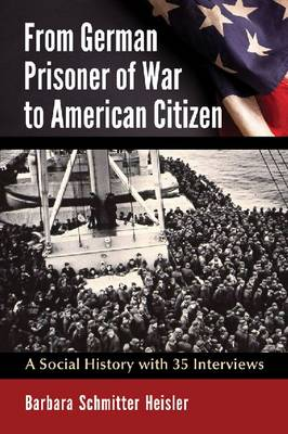 From German Prisoner of War to American Citizen: A Social History with 35 Interviews (Paperback)