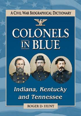 Colonels in Blue-Indiana, Kentucky and Tennessee: A Civil War Biographical Dictionary (Paperback)