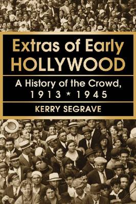 Extras of Early Hollywood: A History of the Crowd, 1913-1945 (Paperback)