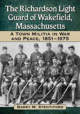 The Richardson Light Guard of Wakefield, Massachusetts: A Town Militia in War and Peace, 1851-1975 (Paperback)