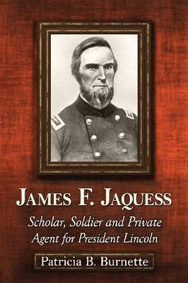 James F. Jaquess: Scholar, Soldier and Private Agent for President Lincoln (Paperback)