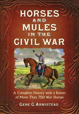Horses and Mules in the Civil War: A Complete History with a Roster of More Than 700 War Horses (Paperback)