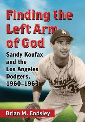 Finding the Left Arm of God: Sandy Koufax and the Los Angeles Dodgers, 1960-1963 (Paperback)