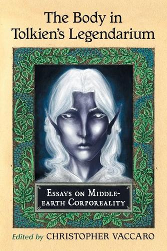 The Body in Tolkien's Legendarium: Essays on Middle-earth Corporeality (Paperback)