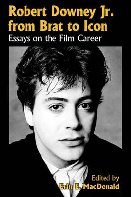Robert Downey, Jr., from Brat to Icon: Essays on the Film Career (Paperback)