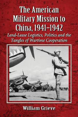 The American Military Mission to China, 1941-1942: Lend-Lease Logistics, Politics and the Tangles of Wartime Cooperation (Paperback)
