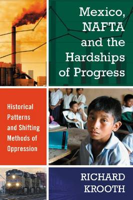 Mexico, NAFTA and the Hardships of Progress: Historical Patterns and Shifting Methods of Oppression (Paperback)