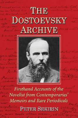 The Dostoevsky Archive: Firsthand Accounts of the Novelist from Contemporaries' Memoirs and Rare Periodicals, Most Translated into English for the First Time, with a Detailed Lifetime Chronology and Annotated Bibliography (Paperback)