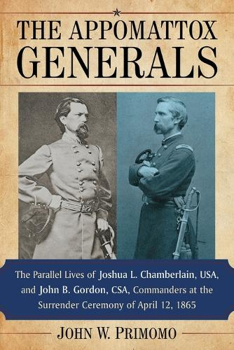 The Appomattox Generals: The Parallel Lives of Joshua L. Chamberlain, USA, and John B. Gordon, CSA, Commanders at the Surrender Ceremony of April 12, 1865 (Paperback)