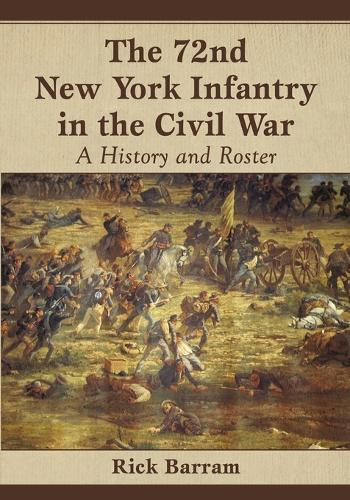 The 72nd New York Infantry in the Civil War: A History and Roster (Paperback)