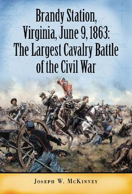 Brandy Station, Virginia, June 9, 1863: The Largest Cavalry Battle of the Civil War (Paperback)