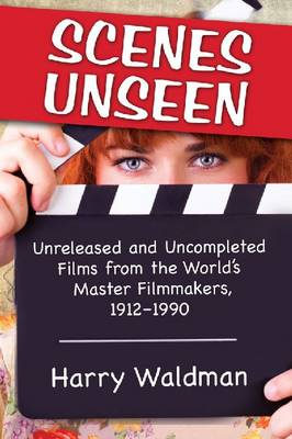 Scenes Unseen: Unreleased and Uncompleted Films from the World's Master Filmmakers, 1912-1990 (Paperback)