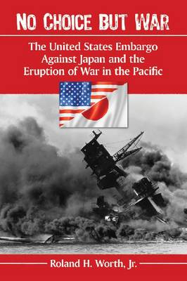 No Choice but War: The United States Embargo Against Japan and the Eruption of War in the Pacific (Paperback)