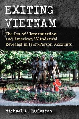 Exiting Vietnam: The Era of Vietnamization and American Withdrawal Revealed in First-Person Accounts (Paperback)