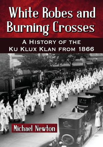 White Robes and Burning Crosses: A History of the Ku Klux Klan from 1866 (Paperback)