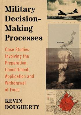 Military Decision-Making Processes: Case Studies Involving the Preparation, Commitment, Application and Withdrawal of Force (Paperback)