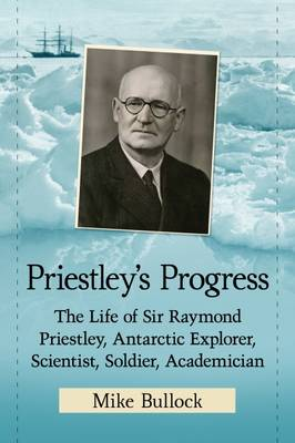 Priestley's Progress: The Life of Sir Raymond Priestley, Antarctic Explorer, Scientist, Soldier, Academician (Paperback)
