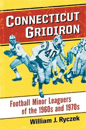 Connecticut Gridiron: Football Minor Leaguers of the 1960s and 1970s (Paperback)